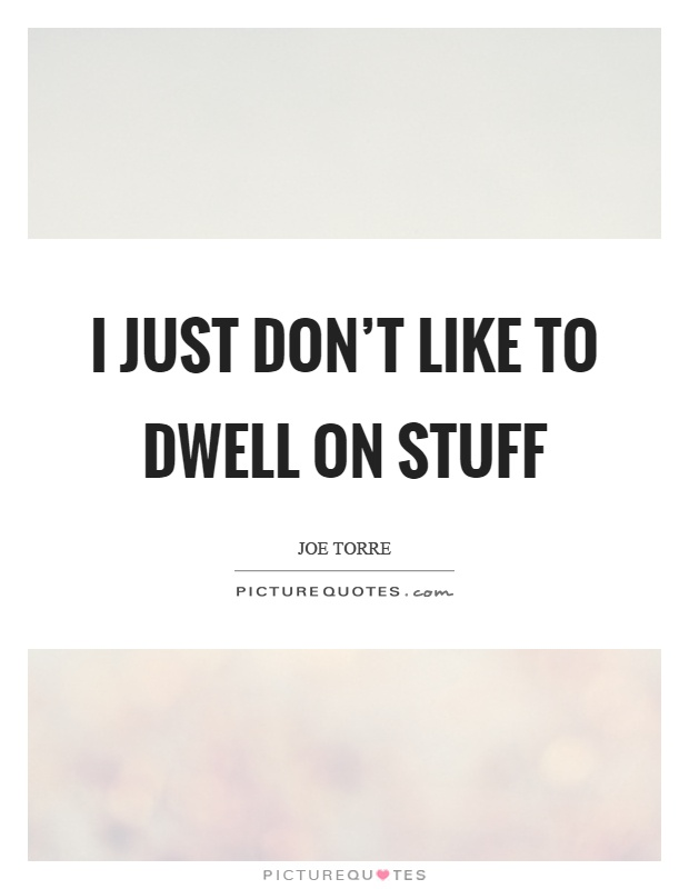 I just don't like to dwell on stuff Picture Quote #1