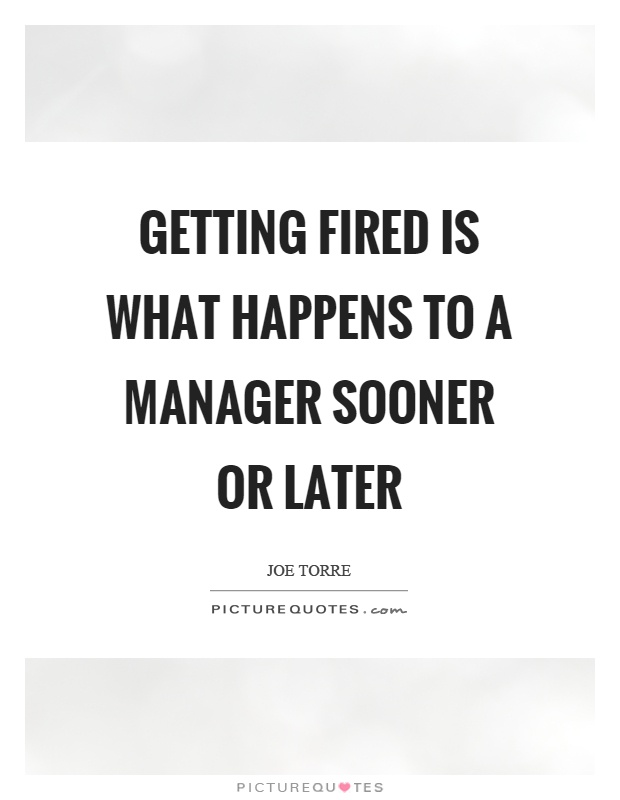 Getting fired is what happens to a manager sooner or later Picture Quote #1