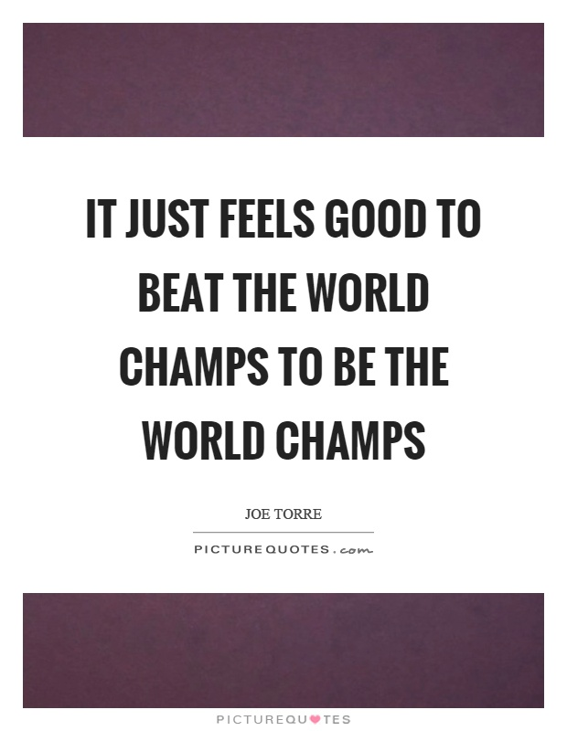 It just feels good to beat the world champs to be the world champs Picture Quote #1