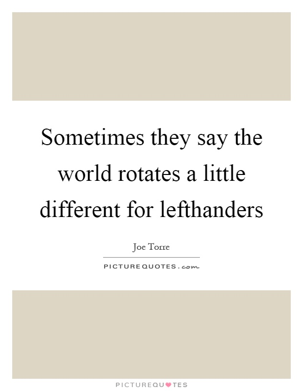 Sometimes they say the world rotates a little different for lefthanders Picture Quote #1