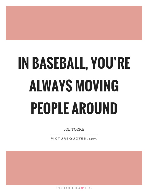 In baseball, you're always moving people around Picture Quote #1