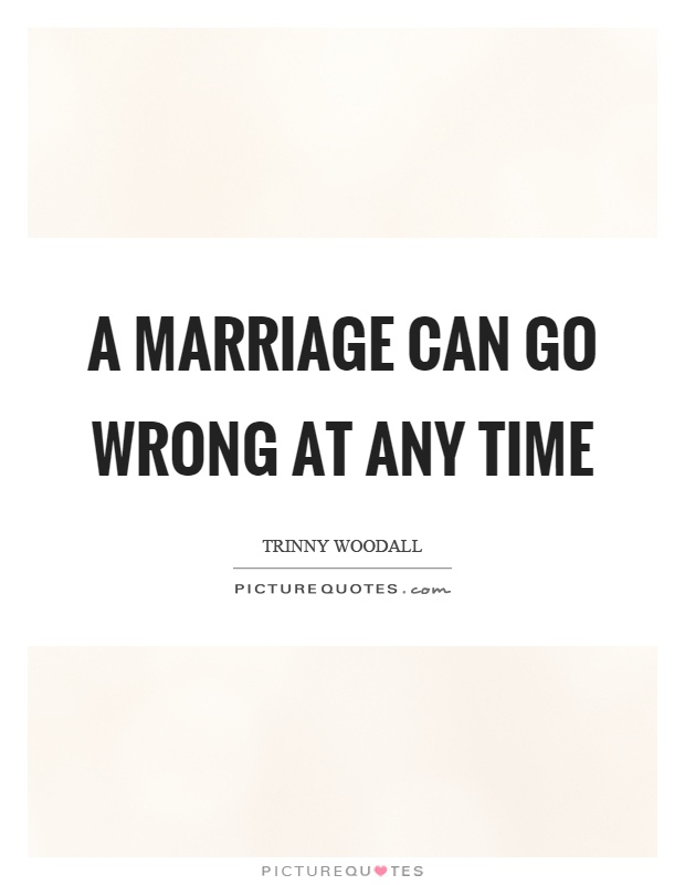 A marriage can go wrong at any time Picture Quote #1