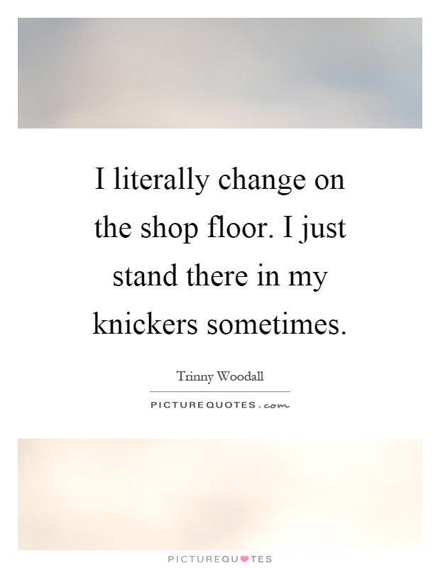 I literally change on the shop floor. I just stand there in my knickers sometimes Picture Quote #1