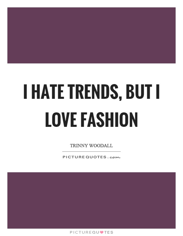 I hate trends, but I love fashion Picture Quote #1