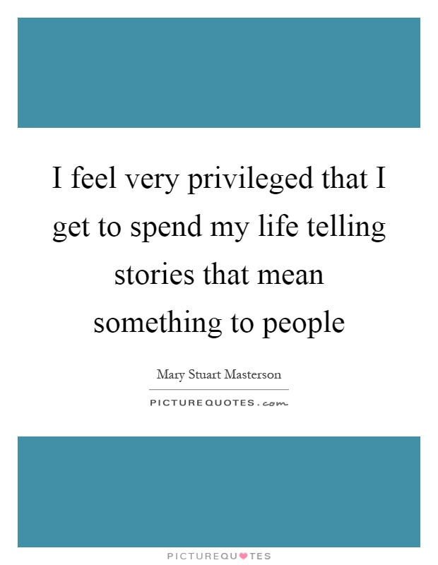 I feel very privileged that I get to spend my life telling stories that mean something to people Picture Quote #1