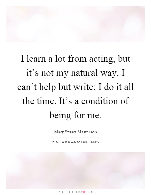 I learn a lot from acting, but it's not my natural way. I can't help but write; I do it all the time. It's a condition of being for me Picture Quote #1