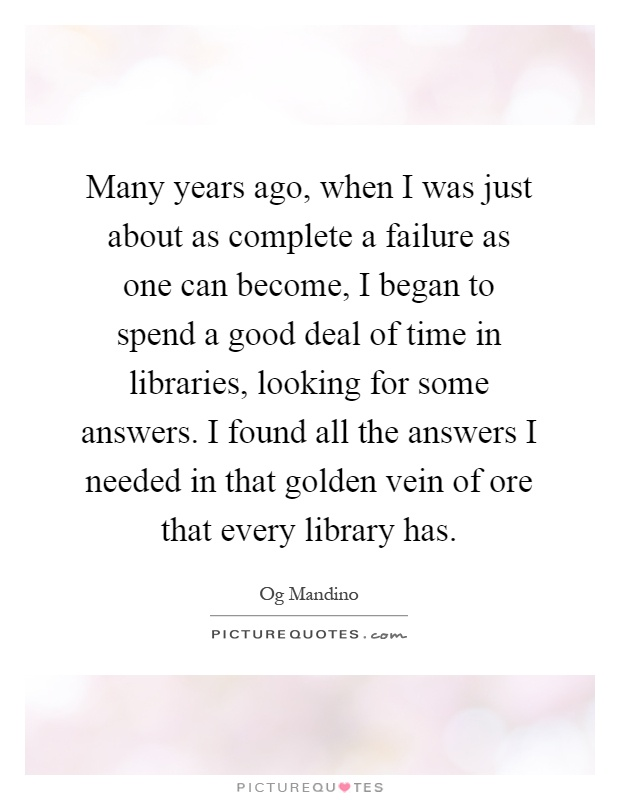Many years ago, when I was just about as complete a failure as one can become, I began to spend a good deal of time in libraries, looking for some answers. I found all the answers I needed in that golden vein of ore that every library has Picture Quote #1