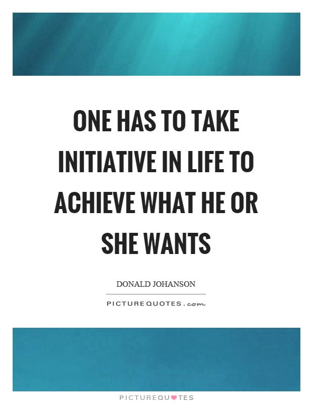 One has to take initiative in life to achieve what he or she wants Picture Quote #1