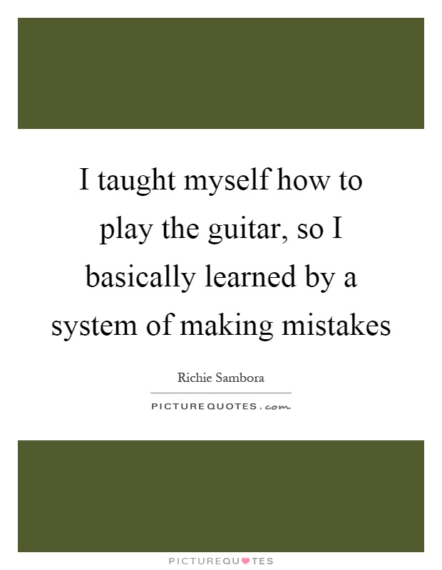I taught myself how to play the guitar, so I basically learned by a system of making mistakes Picture Quote #1