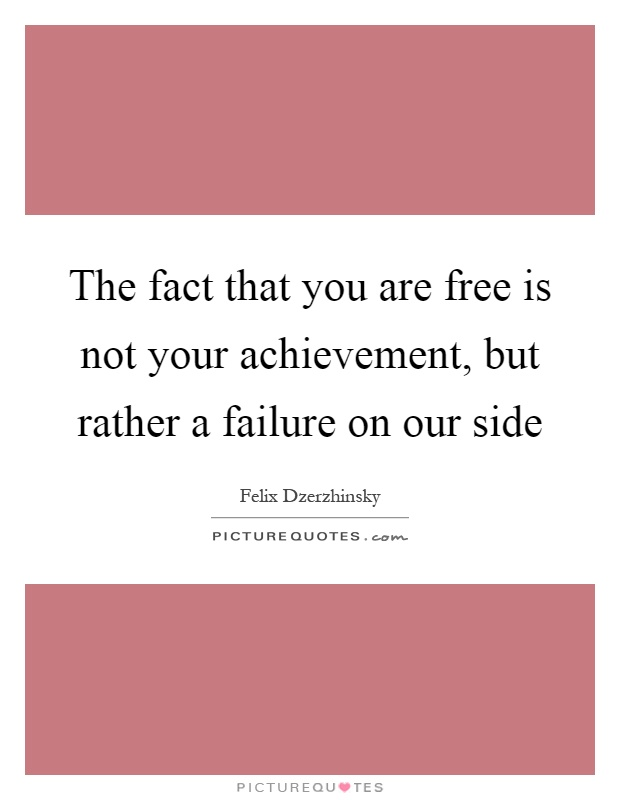 The fact that you are free is not your achievement, but rather a failure on our side Picture Quote #1