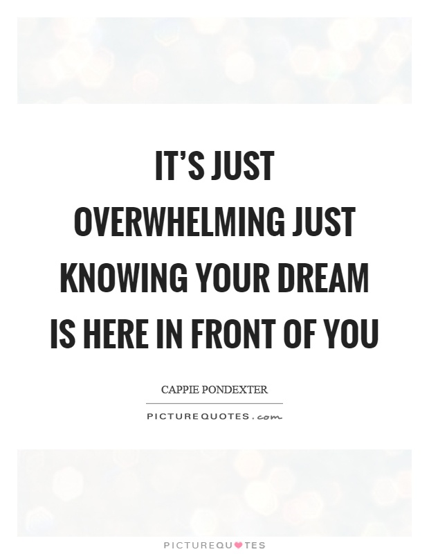 It's just overwhelming just knowing your dream is here in front of you Picture Quote #1