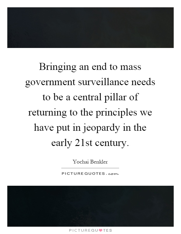 Bringing an end to mass government surveillance needs to be a central pillar of returning to the principles we have put in jeopardy in the early 21st century Picture Quote #1
