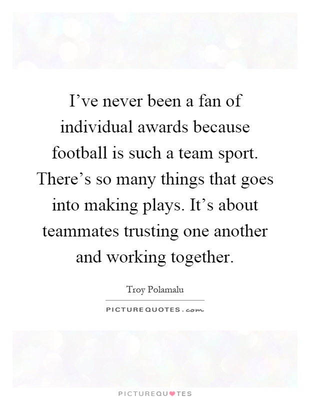 I've never been a fan of individual awards because football is such a team sport. There's so many things that goes into making plays. It's about teammates trusting one another and working together Picture Quote #1