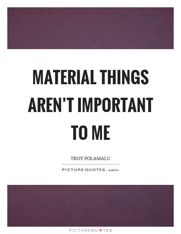 Material things aren't important to me Picture Quote #1