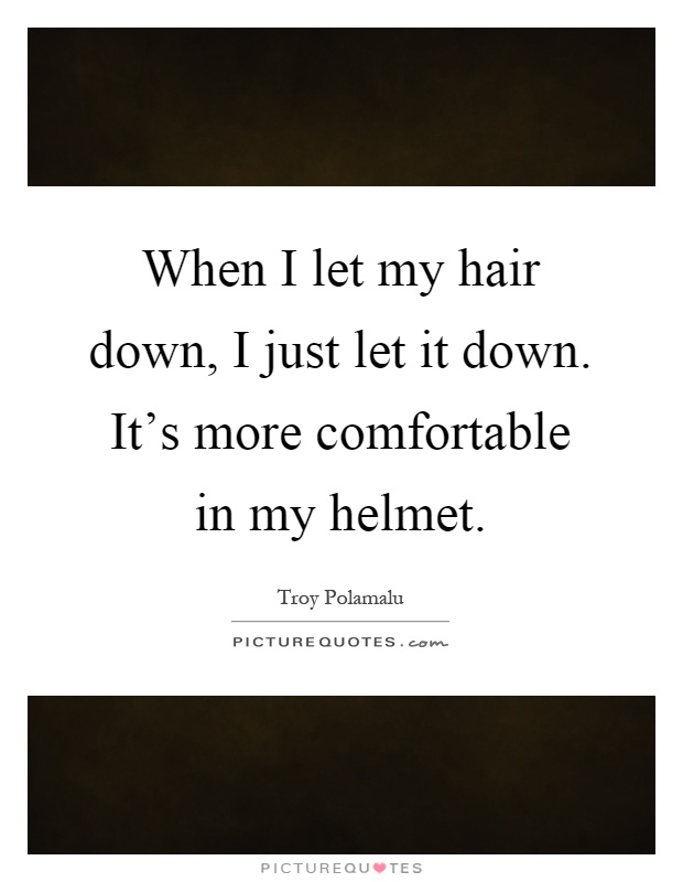 When I let my hair down, I just let it down. It's more comfortable in my helmet Picture Quote #1