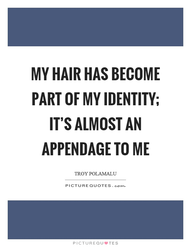 My hair has become part of my identity; it's almost an appendage to me Picture Quote #1