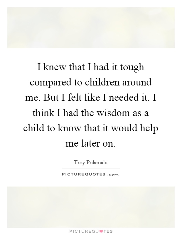 I knew that I had it tough compared to children around me. But I felt like I needed it. I think I had the wisdom as a child to know that it would help me later on Picture Quote #1