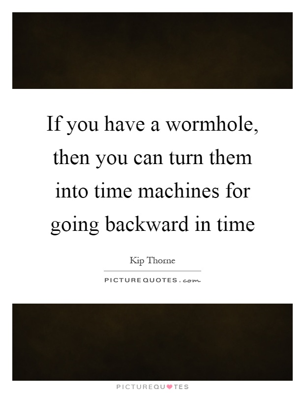 If you have a wormhole, then you can turn them into time machines for going backward in time Picture Quote #1
