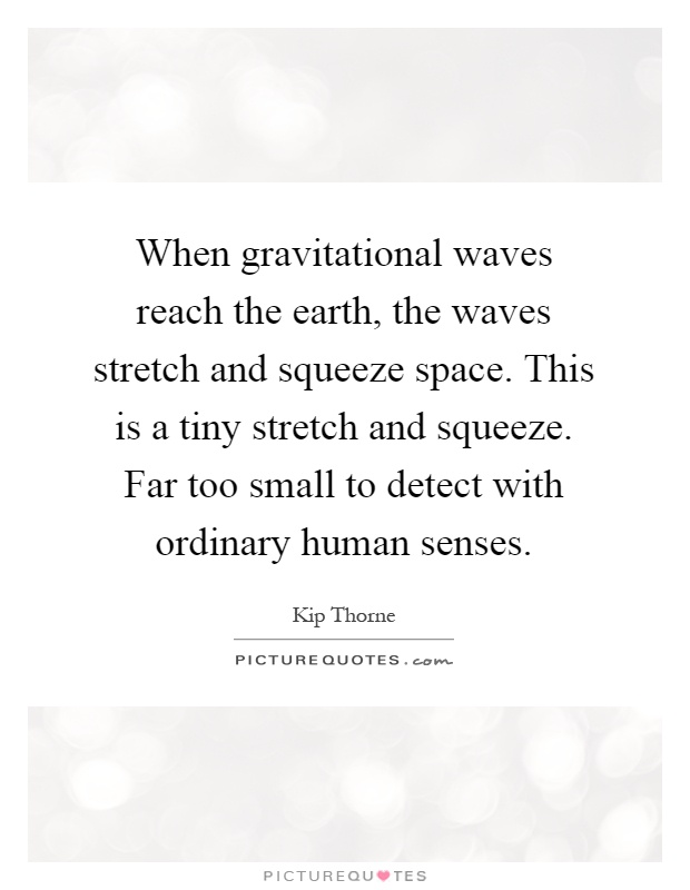 When gravitational waves reach the earth, the waves stretch and squeeze space. This is a tiny stretch and squeeze. Far too small to detect with ordinary human senses Picture Quote #1