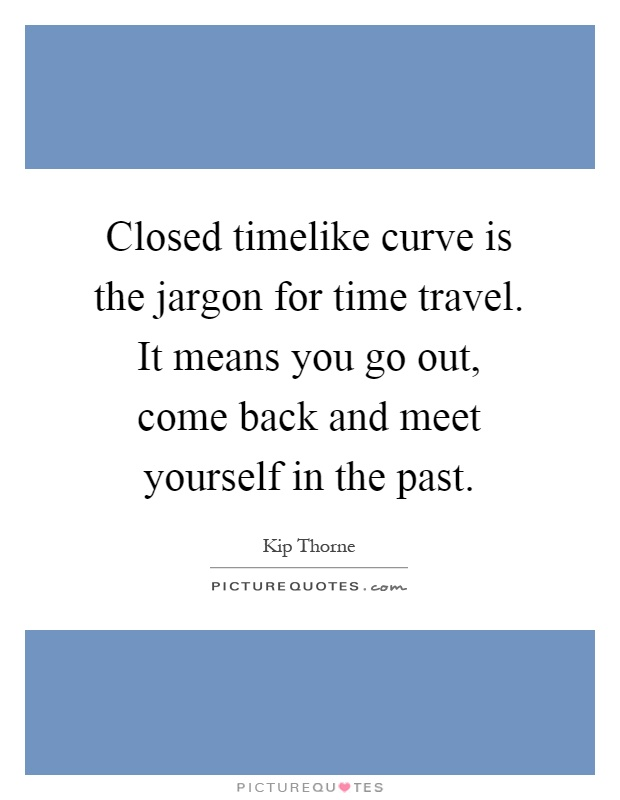 Closed timelike curve is the jargon for time travel. It means you go out, come back and meet yourself in the past Picture Quote #1