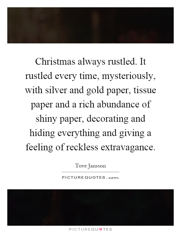 Christmas always rustled. It rustled every time, mysteriously, with silver and gold paper, tissue paper and a rich abundance of shiny paper, decorating and hiding everything and giving a feeling of reckless extravagance Picture Quote #1