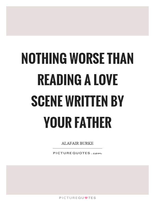 Nothing worse than reading a love scene written by your father Picture Quote #1