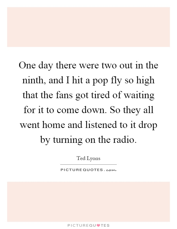One day there were two out in the ninth, and I hit a pop fly so high that the fans got tired of waiting for it to come down. So they all went home and listened to it drop by turning on the radio Picture Quote #1
