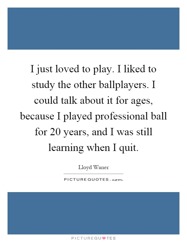 I just loved to play. I liked to study the other ballplayers. I could talk about it for ages, because I played professional ball for 20 years, and I was still learning when I quit Picture Quote #1