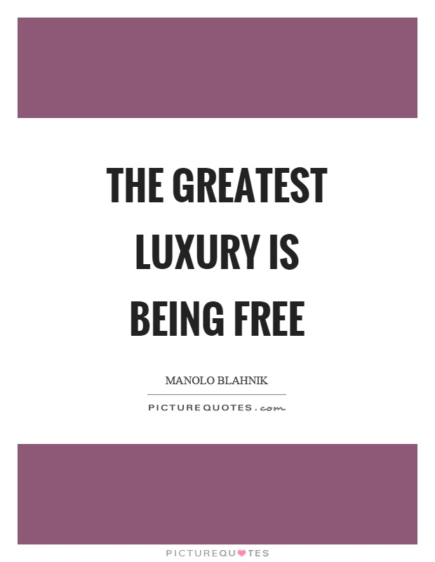 The greatest luxury is being free Picture Quote #1