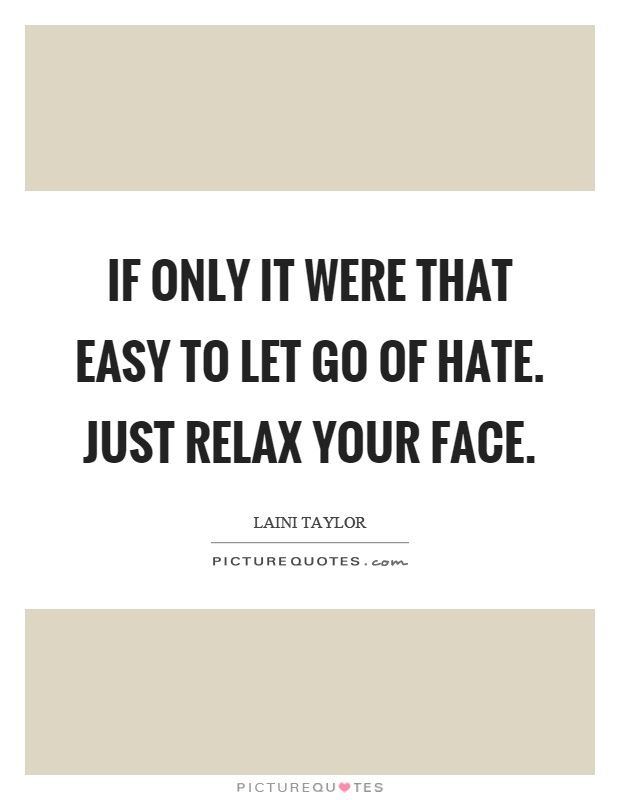 If only it were that easy to let go of hate. Just relax your face Picture Quote #1