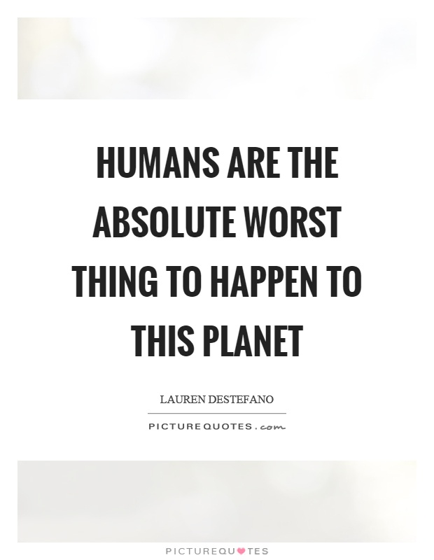Humans are the absolute worst thing to happen to this planet Picture Quote #1