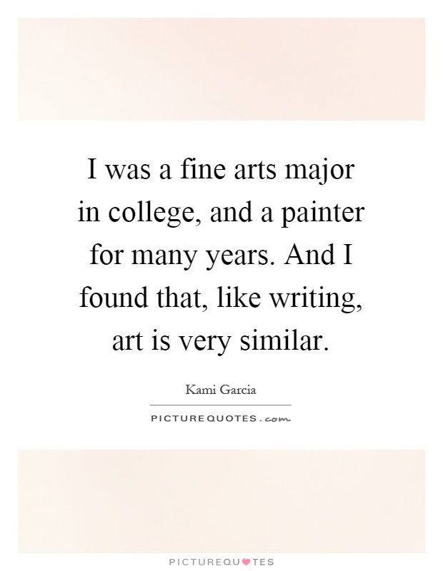 I was a fine arts major in college, and a painter for many years. And I found that, like writing, art is very similar Picture Quote #1