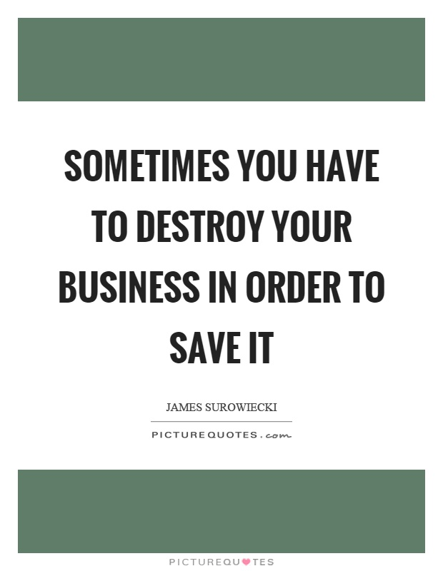 Sometimes you have to destroy your business in order to save it Picture Quote #1