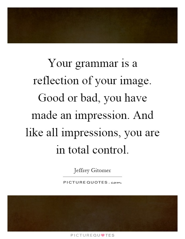 Your grammar is a reflection of your image. Good or bad, you have made an impression. And like all impressions, you are in total control Picture Quote #1