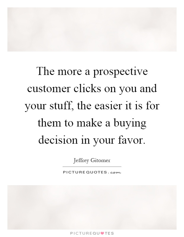 The more a prospective customer clicks on you and your stuff, the easier it is for them to make a buying decision in your favor Picture Quote #1