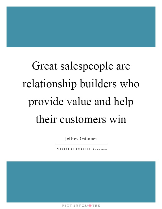 Great salespeople are relationship builders who provide value and help their customers win Picture Quote #1