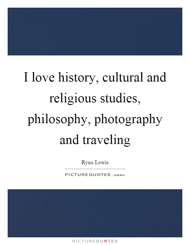 I love history, cultural and religious studies, philosophy, photography and traveling Picture Quote #1