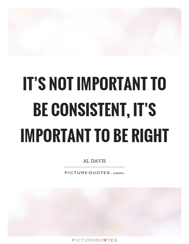 It's not important to be consistent, it's important to be right Picture Quote #1