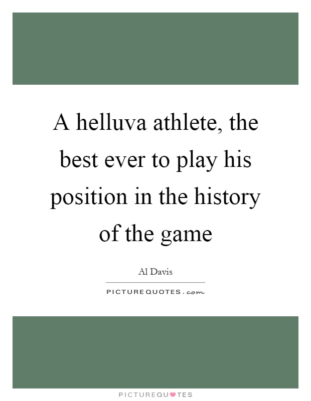 A helluva athlete, the best ever to play his position in the history of the game Picture Quote #1