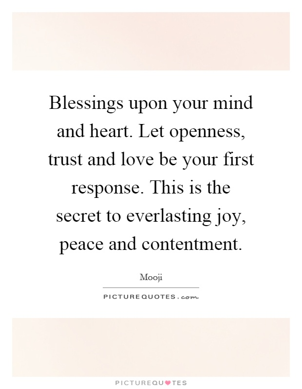 Blessings upon your mind and heart. Let openness, trust and love be your first response. This is the secret to everlasting joy, peace and contentment Picture Quote #1