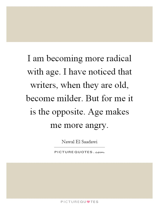 I am becoming more radical with age. I have noticed that writers, when they are old, become milder. But for me it is the opposite. Age makes me more angry Picture Quote #1