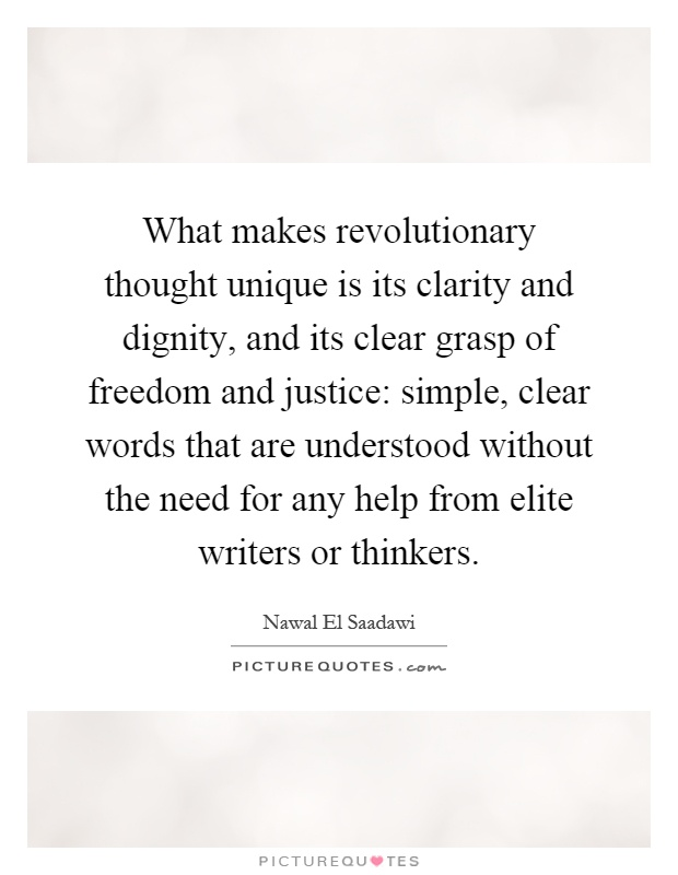 What makes revolutionary thought unique is its clarity and dignity, and its clear grasp of freedom and justice: simple, clear words that are understood without the need for any help from elite writers or thinkers Picture Quote #1