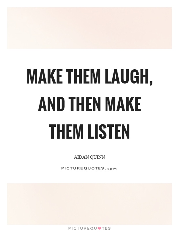 Make them laugh, and then make them listen Picture Quote #1