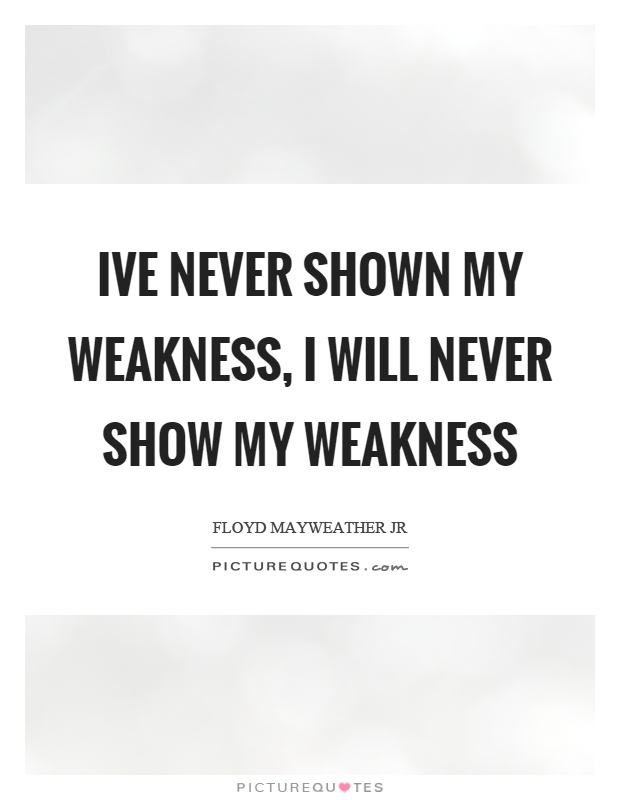 Ive never shown my weakness, I will never show my weakness Picture Quote #1