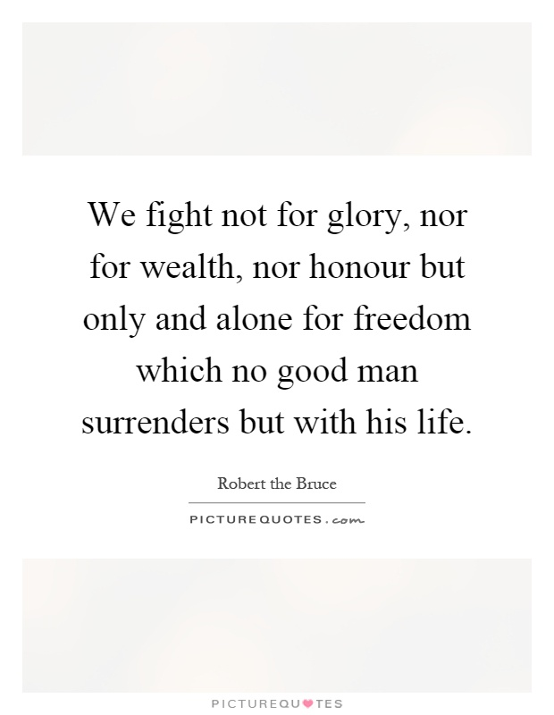 We fight not for glory, nor for wealth, nor honour but only and alone for freedom which no good man surrenders but with his life Picture Quote #1