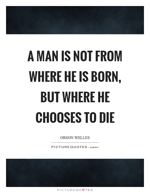 A man is not from where he is born, but where he chooses to die Picture Quote #1