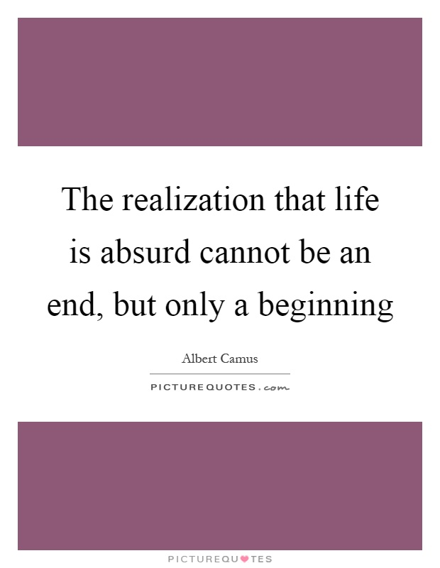 The realization that life is absurd cannot be an end, but only a beginning Picture Quote #1