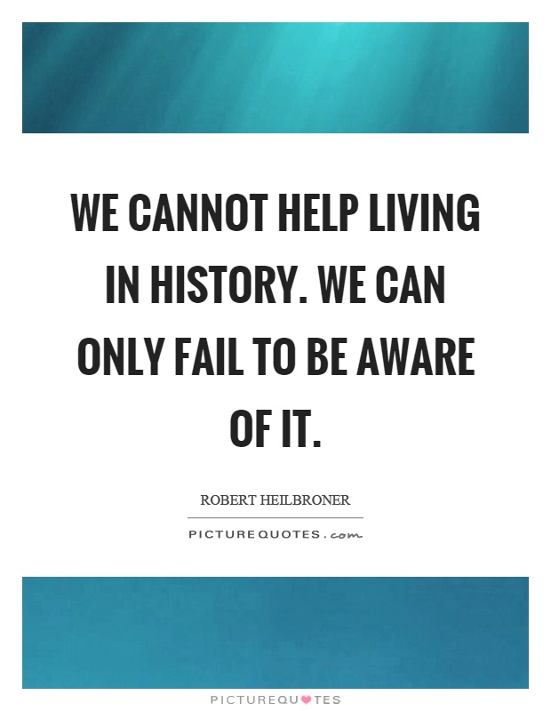 We cannot help living in history. We can only fail to be aware of it Picture Quote #1