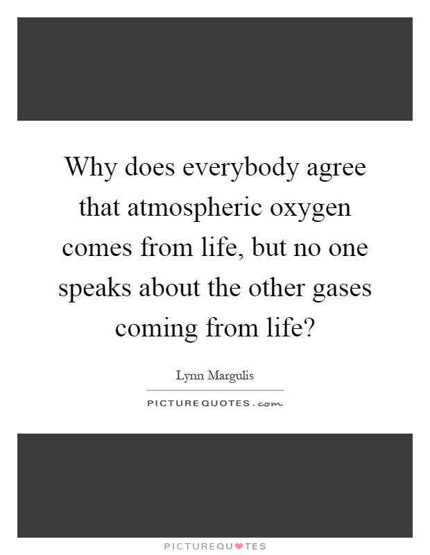 Why does everybody agree that atmospheric oxygen comes from life, but no one speaks about the other gases coming from life? Picture Quote #1