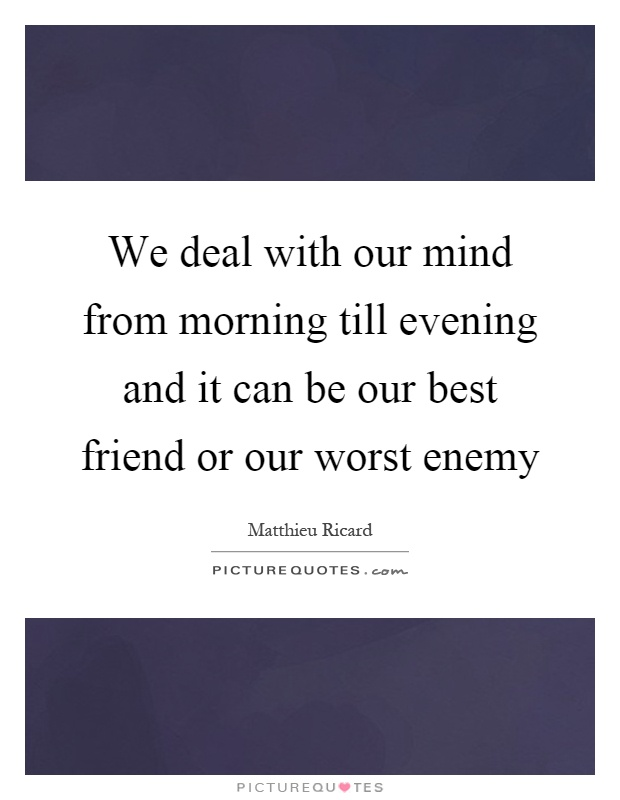 We deal with our mind from morning till evening and it can be our best friend or our worst enemy Picture Quote #1